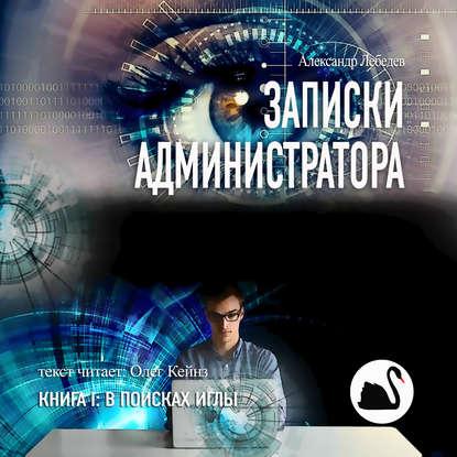 Аудиокнига «Записки администратора. Книга I: В поисках иглы» Александр Лебедев