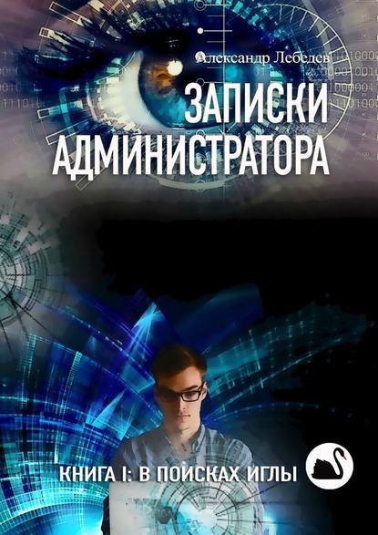 Электронная книга «Записки администратора. Книга I: В поисках иглы» Александр Лебедев